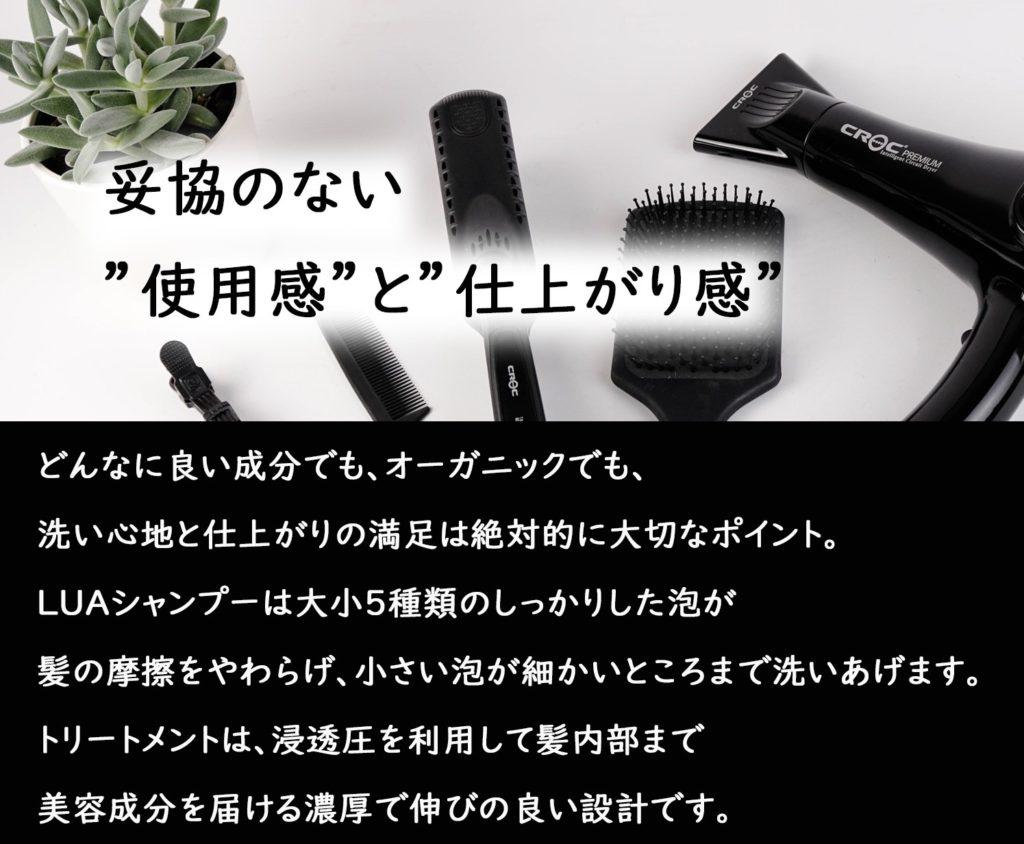 妥協のない使用感と仕上がり感 どんなに良い成分でも、オーガニックでも、洗い心地と仕上がりの満足は絶対的に大切なポイント。 LUAシャンプーは大小5種類のしっかりした泡が髪の摩擦をやわらげ、小さい泡が細かいところまで洗いあげます。 トリートメントは、浸透圧を利用して髪内部まで美容成分を届ける濃厚で伸びの良い設計です。